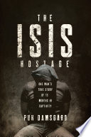 The ISIS Hostage  One Man s True Story of Thirteen Months in Captivity