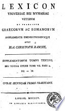 Lexicon universae rei numariae veterum et praecipue graecorum ac romanorum cum observationibus antiquariis geographicis ... edidit Io. Christophorus Rasche. Praefatus est Christ. Gottl. Heyne