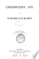 Childhood s joy  or  To be good is to be happy  by aunt Clara  C  Woolloton