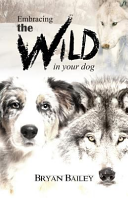 Embracing the Wild in Your Dog  an Understanding of the Authors of Our Dog s Behavior Nature and the Wolf