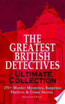 The Greatest British Detectives Ultimate Collection 270 Murder Mysteries Suspense Thrillers Crime Stories Illustrated Edition