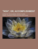 Noh   Or  Accomplishment  a Study of the Classical Stage of Japan