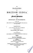The Dangers of British India, from French Invasion and Missionary Establishments. To which are Added Some Account of the Countries Between the Caspian Sea and the Ganges; a Narrative of the Revolutions which They Have Experienced Subsequent to the Expeditions of Alexander the Great; and a Few Hints Respecting the Defence of the British Frontiers in Hindustan