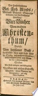 Des Hocherleuchteten Sel. Joh. Arnds, Weiland General-Superintendenten des Fürstenthums Lüneburg, Vier Bücher vom wahren Christenthum