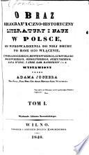 Obraz bibliograficzno-historyczny Literatury i Nauk w Polsce, od wprowadzenia do niej druku po rok 1830 włącznie ... wystawiony przez A. J