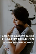 A Mother S Guide To Raising Healthy Children