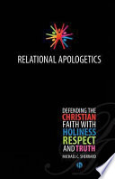 Relational Apologetics Defending the Christian Faith with Holiness, Respect, and Truth