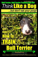 download ebook bull terrier, bull terrier training aaa akc: think like a dog, but don't eat your poop! bull terrier breed expert training pdf epub