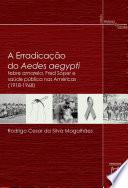 A erradicação do Aedes aegypti: febre amarela, Fred Soper e saúde pública nas Américas (1918-1968)