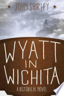 Wyatt In Wichita: A Historical Novel : and the legendary wyatt earp! wyatt in wichita...