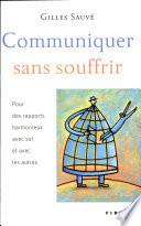 Communiquer sans souffrir : pour des rapports harmonieux avec soi et avec les autres