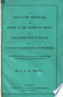 The Cause of the Present War  the Destiny of the Nations of Europe  the Final Termination of the War  with the Ultimate Tranquillization of the World  Etc