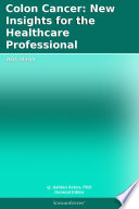 Colon Cancer  New Insights for the Healthcare Professional  2011 Edition