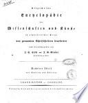 Allgemeine encyclopadie der Wissenschaften und Kunste in alphabetischer Folge von genannten Schriftstellern bearbeitet und herausgegeben von J S  Ersch und J G  Gruber     mit Kupfern und Charten