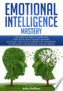 Emotional Intelligence Mastery The Guide You Need To Improving Your Social Skills And Relationships Boosting Your 2 0 Eq Mastering Self Awareness Controlling Your Emotions And Win Friends