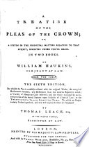 A Treatise of the Pleas of the Crown  Or  A System of the Principal Matters Relating to that Subject  Digested Under Proper Heads