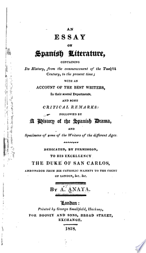 An Essay on Spanish Literature, Containing Its History, from the Commencement of the Twelfth Century, to the Present Time: With an Account of the Best Writers, in Their Several Departments, and Some Critical Remarks: Followed by a History of the Spanish Drama, and Specimens of Some of the Writers of the Different Ages ...