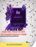 Adobe After Effects CC 2017  The Complete Beginner   s Guide