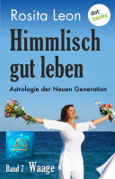 Himmlisch gut leben   Astrologie der Neuen Generation   Band 7  Waage