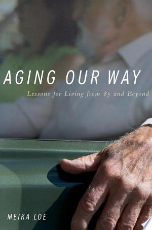 Aging Our Way: Lessons for Living from 85 and Beyond - ISBN:9780199797905