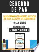 Cerebro De Pan La Devastadora Verdad Sobre El Efecto Del Trigo El Azucar Y Los Carbohidratos Grain Brain Resumen Del Libro De David Perlmutter