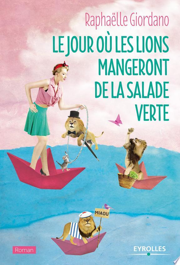 Le jour où les lions mangeront de la salade verte : roman / Raphaëlle Giordano.- Paris : Eyrolles , DL 2017