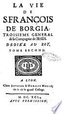 La vie de S. François de Borgia. Troisième general de la Compagnie de Jesus. Dediée au roy. Tome premier [-second]. [V.J.]
