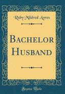Bachelor Husband (Classic Reprint) A Sort Of Contempt For