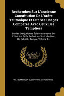 Recherches Sur l'Ancienne Constitution de l'Ordre Teutonique Et Sur Ses Usages Comparés Avec Ceux Des Templiers: Suivies de Quelques Éclaircissements