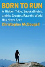Born to Run: A Hidden Tribe, Superathletes, and the Greatest Race the World Has Never Seen [Book]