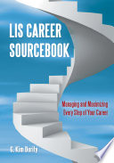 LIS Career Sourcebook  Managing and Maximizing Every Step of Your Career