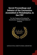 Secret Proceedings and Debates of the Convention Assembled at Philadelphia  in the 1787  For the Purpose of Forming the Constitution of the United Sta