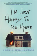 I'm Just Happy to Be Here: A Memoir of Renegade Mothering Book Cover
