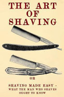 The Art of Shaving: Shaving Made Easy - What the Man Who Shaves Ought to Know