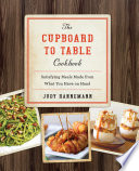 The Cupboard to Table Cookbook  Satisfying Meals Made from What you Have on Hand