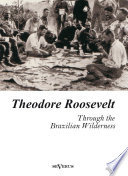 Theodore Roosevelt  Through the Brazilian Wilderness