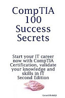 Comptia 100 Success Secrets Start Your It Career Now With Comptia Certification Validate Your Knowledge And Skills In It Second Edition