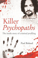 Killer Psychopaths: The Inside Story of Criminal Profiling