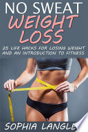 No Sweat Weight Loss  25 Life Hacks for Losing Weight and an Introduction to Fitness