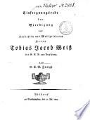 Einseegnungsrede bey Beerdigung des Hochedlen und Wohlgelehrten Herrn Tobias Jacob Weiß der G. G. B. aus Augspurg