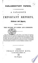 Parliamentary Papers. A Catalogue of important Reports, Evidences, and Papers, printed by Order of the Houses of Lords and Commons