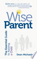 Wise Parent: The Essential Guide to Raising a Child