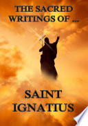 The Sacred Writings of Saint Ignatius  Annotated Edition