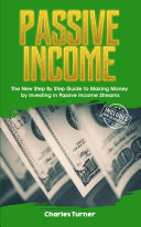 Passive Income: The New Step By Step Guide to Making Money by Investing in Passive Income Streams
