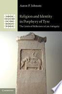 Religion and identity in Porphyry of Tyre : the limits of Hellenism in late antiquity / Aaron P. Johnson.