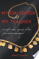 My Daughter My Teacher A Single Mother'S Journey of Love, Pain and Transformation