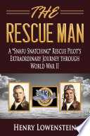 The Rescue Man  A  Snafu Snatching  Rescue Pilot s Extraordinary Journey through World War II
