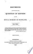 Documents connected with the Question of Reform in the Royal Burghs of Scotland. Second edition. [The editor's advertisement signed: A. B.]