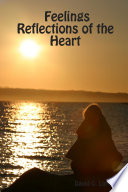 Feelings Reflections Of The Heart : to enjoy and to share with others....