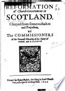 Reformation of Church government in Scotland  Cleered from Some Mistakes and Prejudices by the Commissioners of the Generall Assembly of the Church of Scotland  Now at London